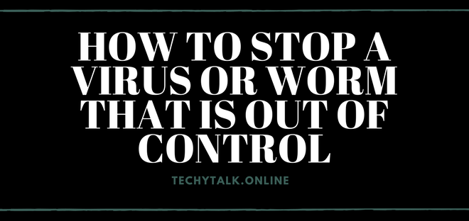 How to Stop a Virus or Worm That Is Out of Control