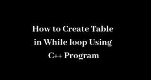 How to Create Table in While loop Using C++ Program