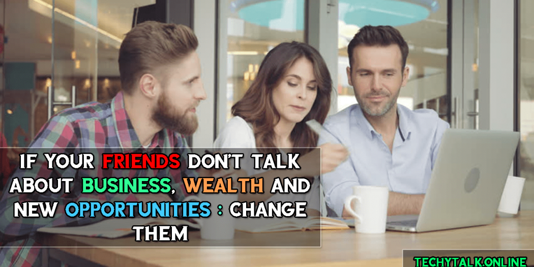 If Your Friends Don't Talk About Business, Wealth and New Opportunities : CHANGE THEM