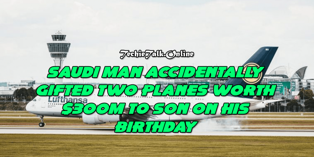 Saudi man accidentally gifted two planes worth $300m to son on his birthday