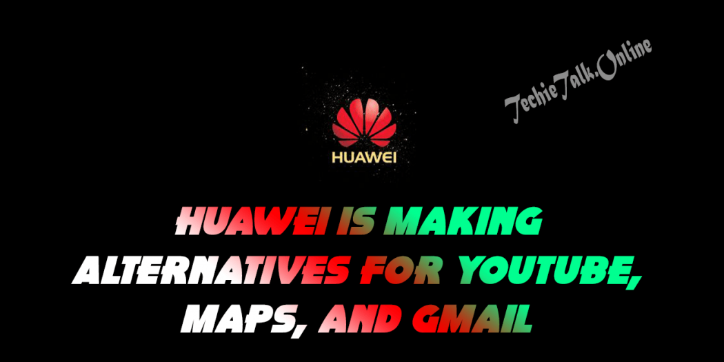 Huawei is Making Alternatives For YouTube, Maps, and Gmail