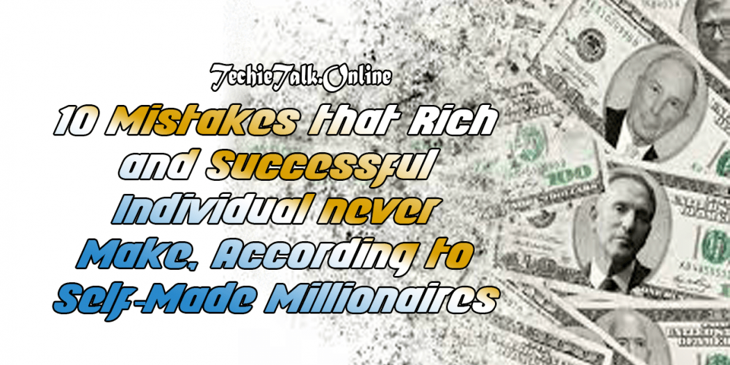 10 Mistakes that Rich and Successful Individual never Make, According to Self-Made Millionaires