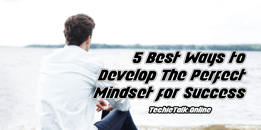 5 Best Ways to Develop The Perfect Mindset for Success
