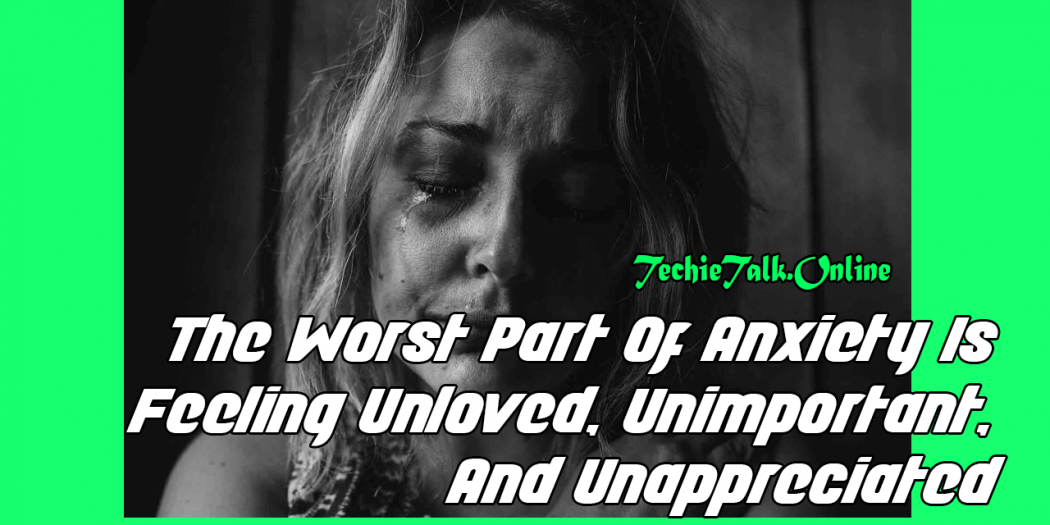 The Worst Part Of Anxiety Is Feeling Unloved, Unimportant, And Unappreciated