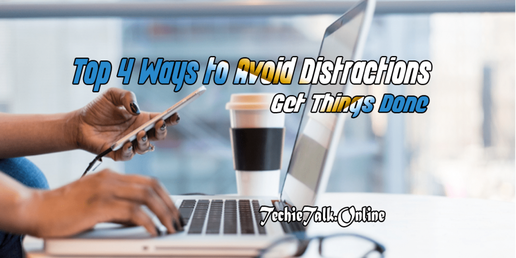 Top 4 Ways to Avoid Distractions and Get Things Done