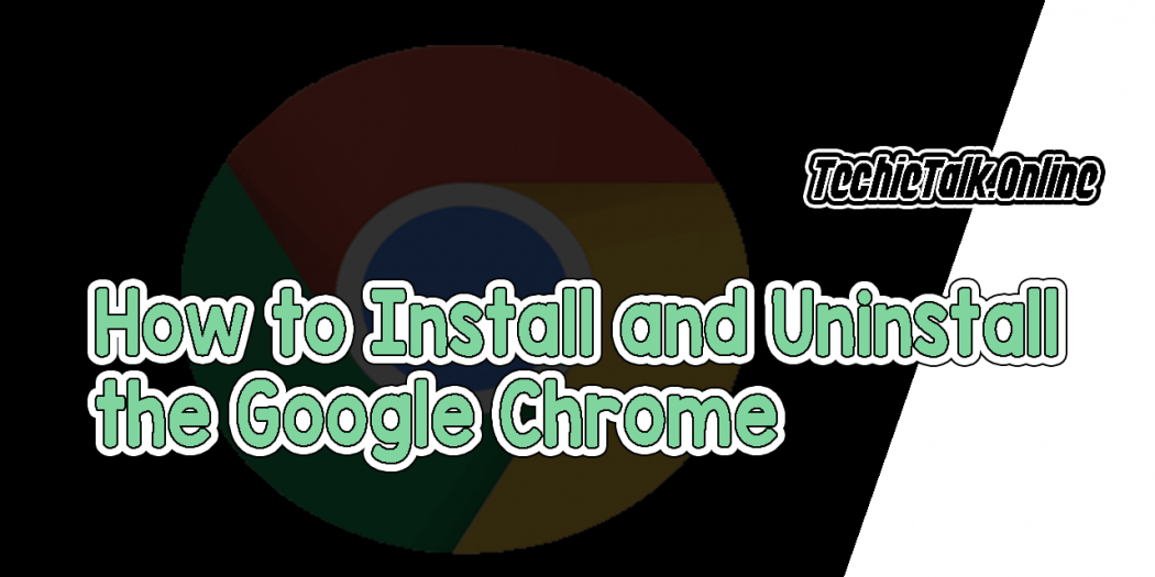 How to Install and Uninstall the Google Chrome Browser